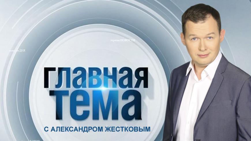 «Главная тема с Александром Жестковым»: информационное ассорти