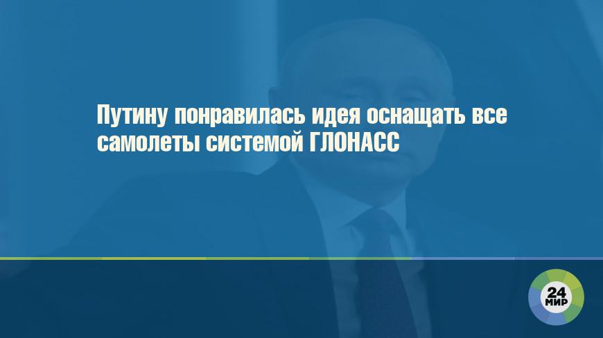 Путину понравилась идея оснащать все самолеты системой ГЛОНАСС