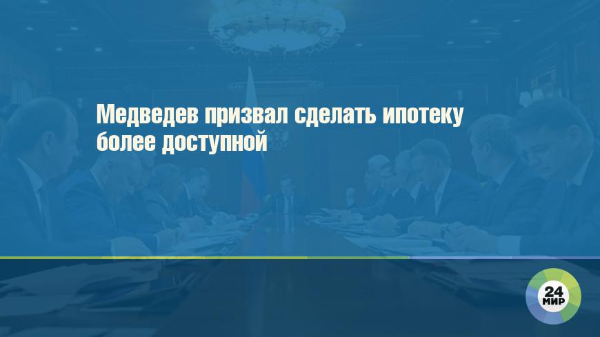 Медведев призвал сделать ипотеку более доступной