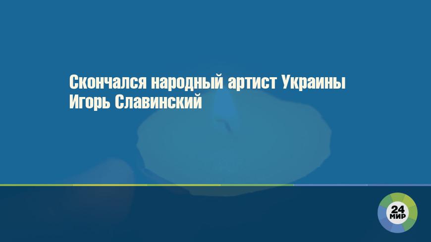 Скончался народный артист Украины Игорь Славинский