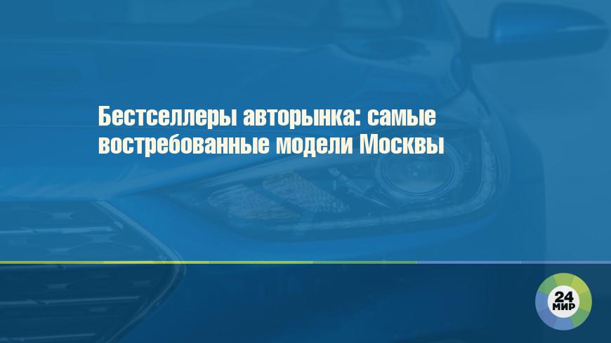 Бестселлеры авторынка: самые востребованные модели Москвы
