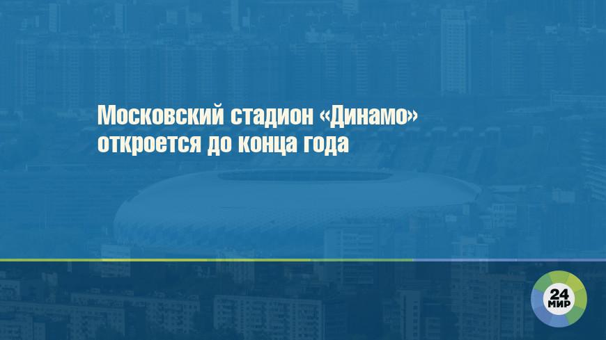 Московский стадион «Динамо» откроется до конца года