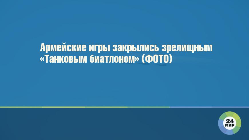 Армейские игры закрылись зрелищным «Танковым биатлоном» (ФОТО)