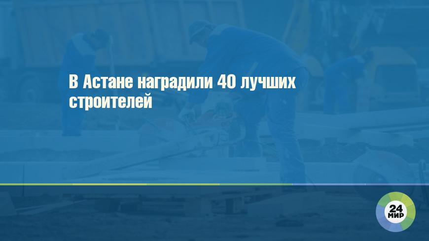 В Астане наградили 40 лучших строителей