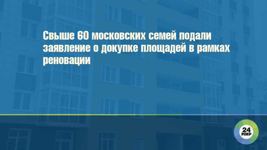 Свыше 60 московских семей подали заявление о докупке площадей в рамках реновации
