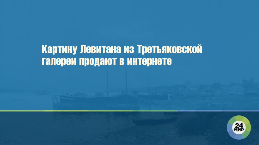 Картину Левитана из Третьяковской галереи продают в интернете