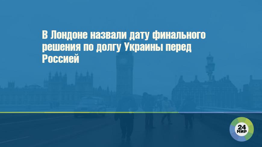 В Лондоне назвали дату финального решения по долгу Украины перед Россией