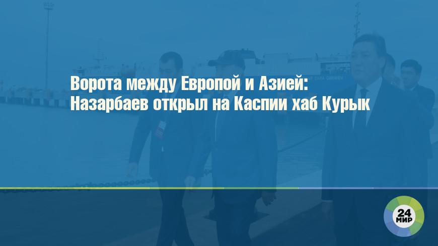 Ворота между Европой и Азией: Назарбаев открыл на Каспии хаб Курык