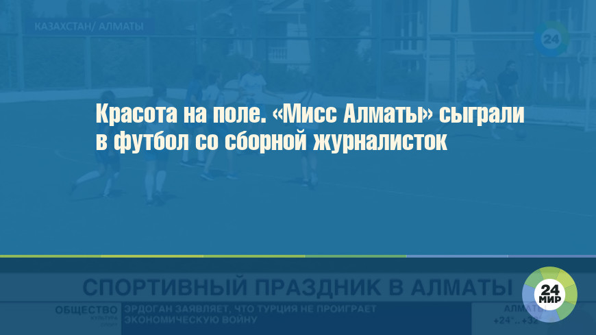 Красота на поле. «Мисс Алматы» сыграли в футбол со сборной журналисток