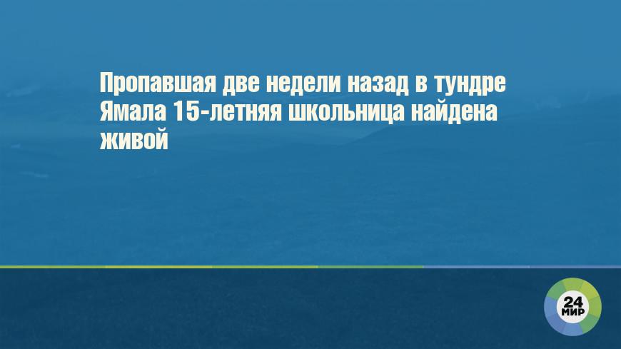 Пропавшая две недели назад в тундре Ямала 15-летняя школьница найдена живой