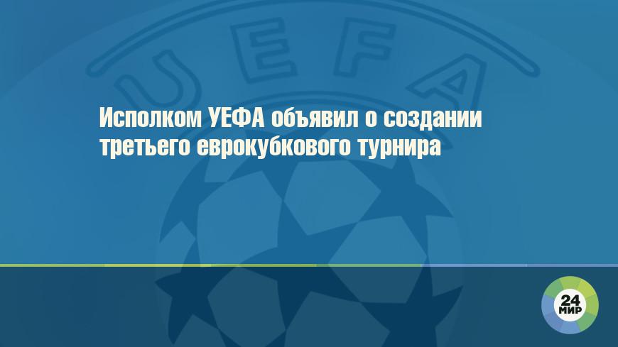 Исполком УЕФА объявил о создании третьего еврокубкового турнира