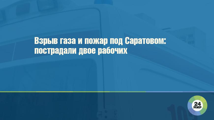Взрыв газа и пожар под Саратовом: пострадали двое рабочих