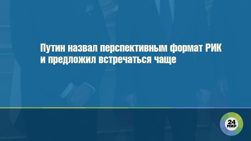 Путин назвал перспективным формат РИК и предложил встречаться чаще