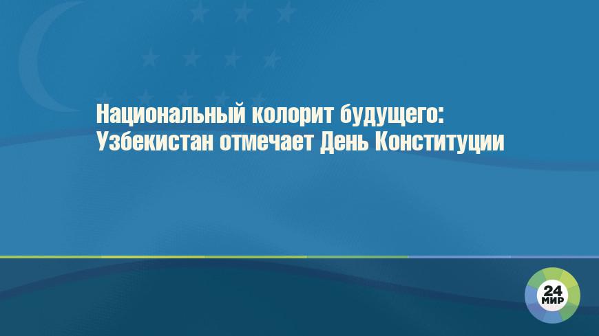 Национальный колорит будущего: Узбекистан отмечает День Конституции