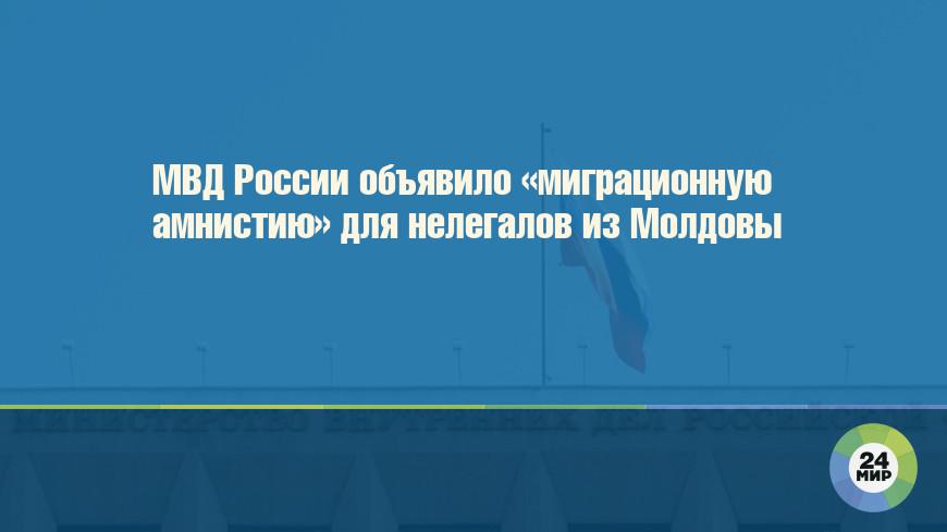 МВД России объявило «миграционную амнистию» для нелегалов из Молдовы