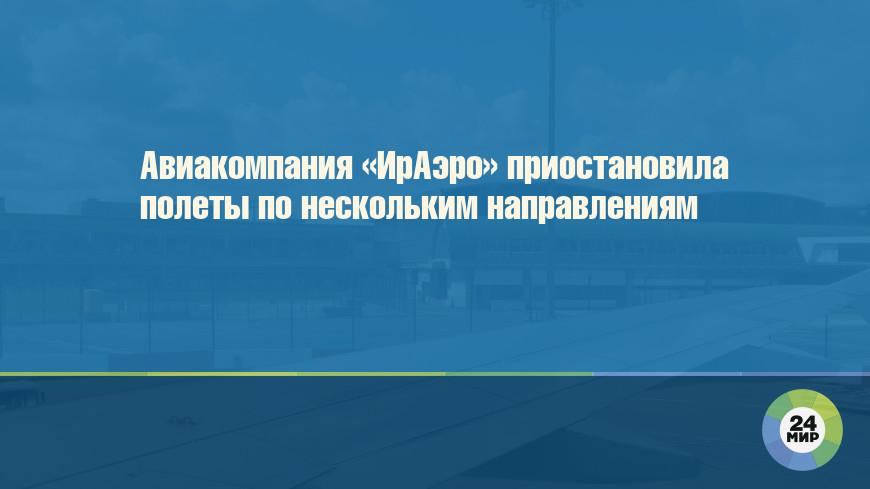 Авиакомпания «ИрАэро» приостановила полеты по нескольким направлениям
