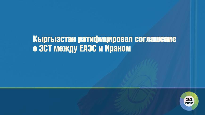 Кыргызстан ратифицировал соглашение о ЗСТ между ЕАЭС и Ираном