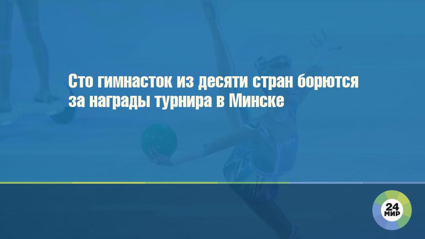 Сто гимнасток из десяти стран борются за награды турнира в Минске