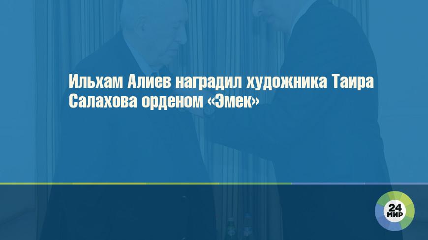 Ильхам Алиев наградил художника Таира Салахова орденом «Эмек»