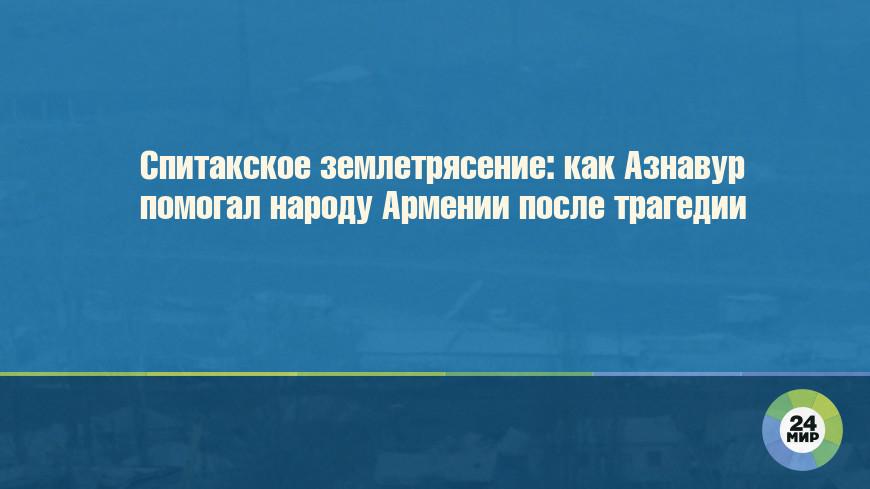 Спитакское землетрясение: как Азнавур помогал народу Армении после трагедии