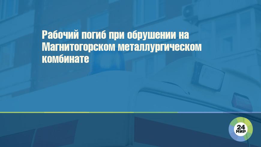 Рабочий погиб при обрушении на Магнитогорском металлургическом комбинате