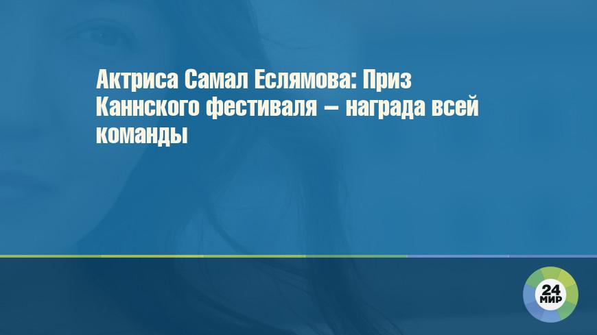 Актриса Самал Еслямова: Приз Каннского фестиваля – награда всей команды