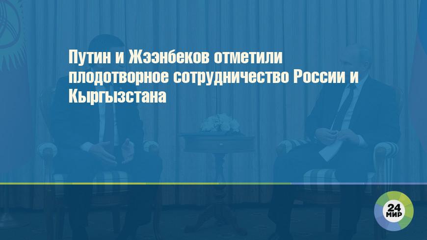 Путин и Жээнбеков отметили плодотворное сотрудничество России и Кыргызстана