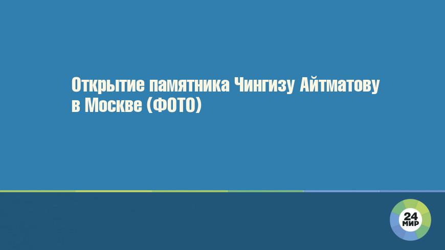 Открытие памятника Чингизу Айтматову в Москве (ФОТО)