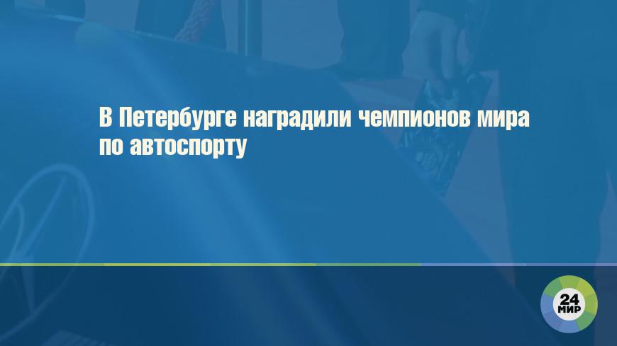 В Петербурге наградили чемпионов мира по автоспорту