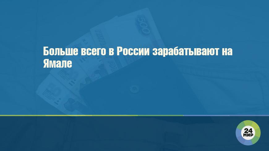 Больше всего в России зарабатывают на Ямале
