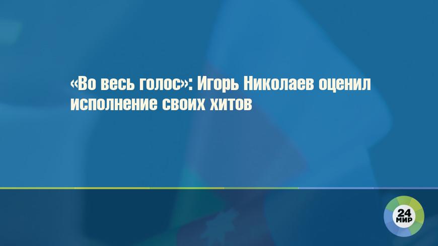 «Во весь голос»: Игорь Николаев оценил исполнение своих хитов