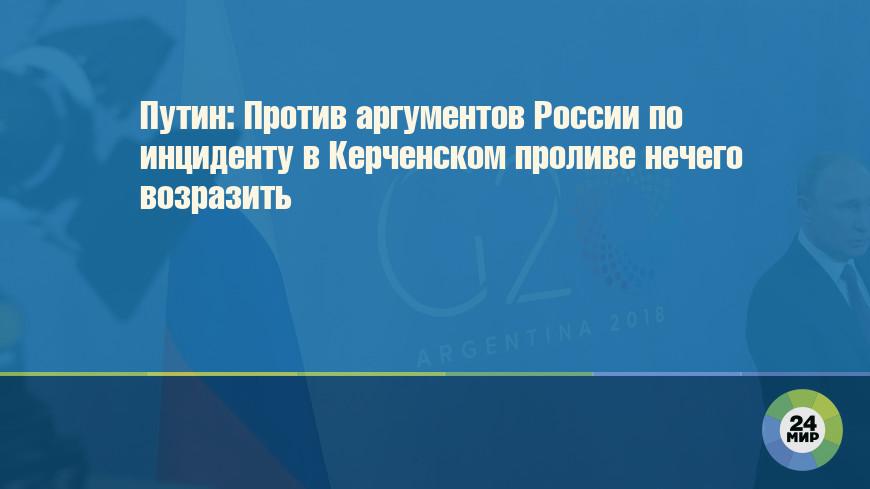 Путин: Против аргументов России по инциденту в Керченском проливе нечего возразить