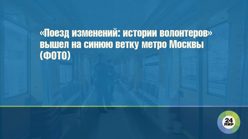«Поезд изменений: истории волонтеров» вышел на синюю ветку метро Москвы (ФОТО)