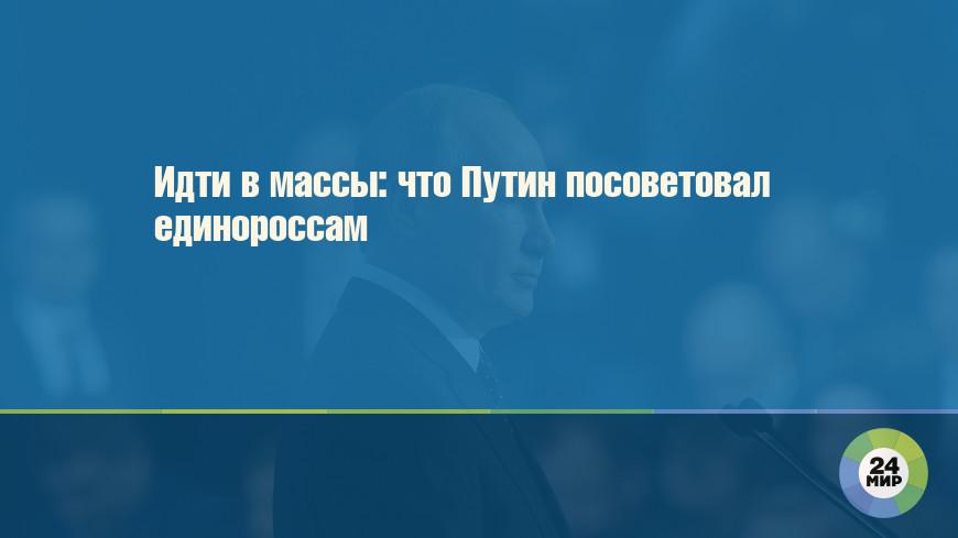 Идти в массы: что Путин посоветовал единороссам