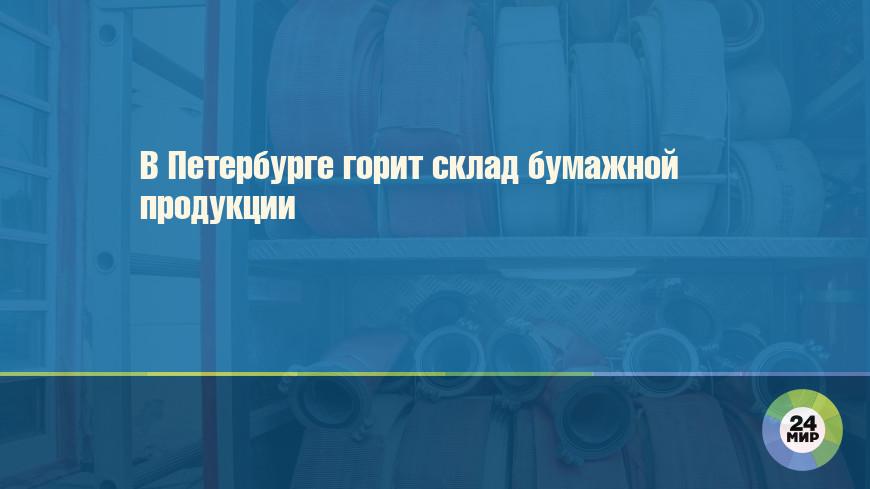 В Петербурге горит склад бумажной продукции