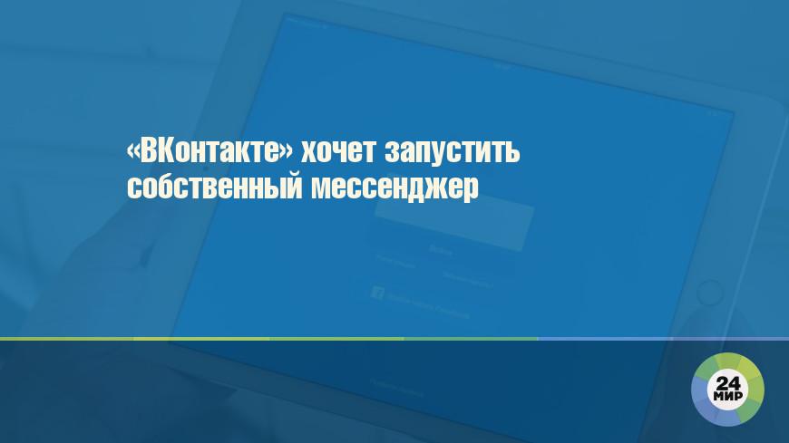 «ВКонтакте» хочет запустить собственный мессенджер