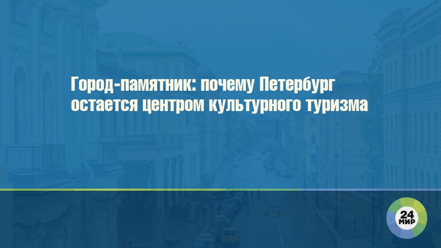 Город-памятник: почему Петербург остается центром культурного туризма