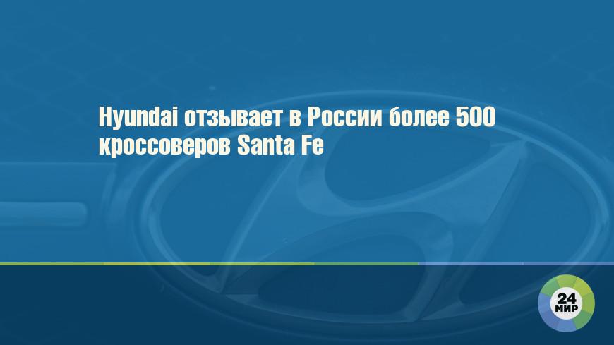 Hyundai отзывает в России более 500 кроссоверов Santa Fe