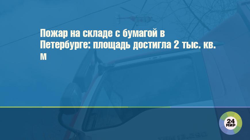 Пожар на складе с бумагой в Петербурге: площадь достигла 2 тыс. кв. м