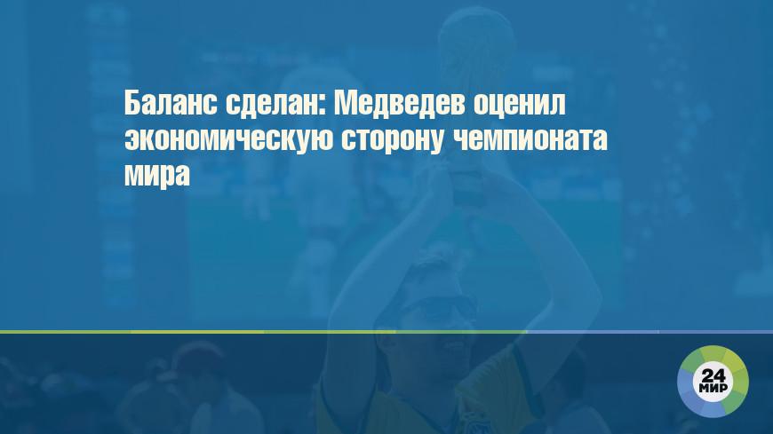 Баланс сделан: Медведев оценил экономическую сторону чемпионата мира