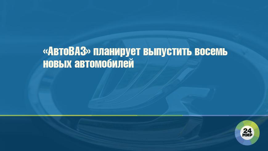 «АвтоВАЗ» планирует выпустить восемь новых автомобилей