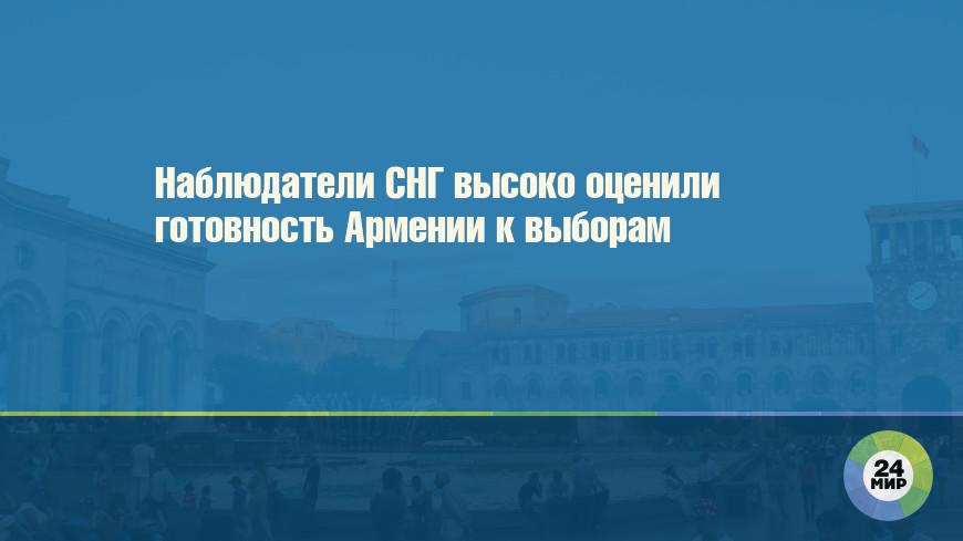 Наблюдатели СНГ высоко оценили готовность Армении к выборам
