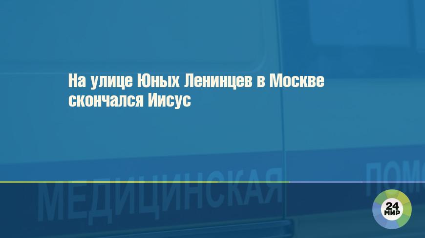 На улице Юных Ленинцев в Москве скончался Иисус