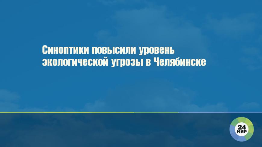Синоптики повысили уровень экологической угрозы в Челябинске