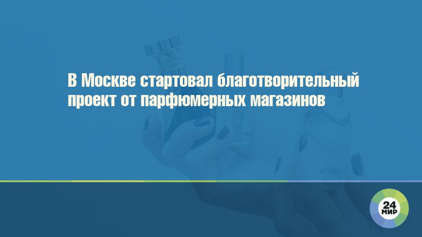 В Москве стартовал благотворительный проект от парфюмерных магазинов