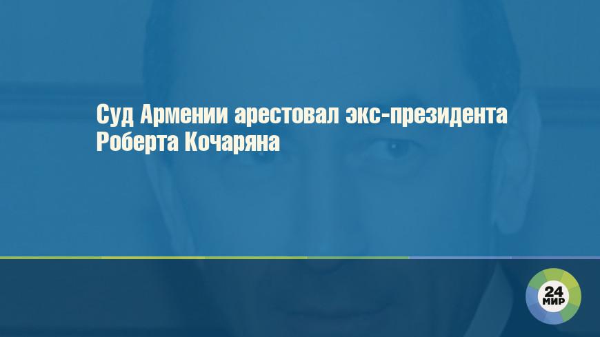 Суд Армении арестовал экс-президента Роберта Кочаряна