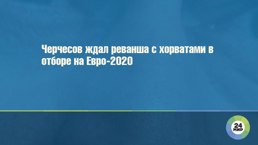 Черчесов ждал реванша с хорватами в отборе на Евро-2020