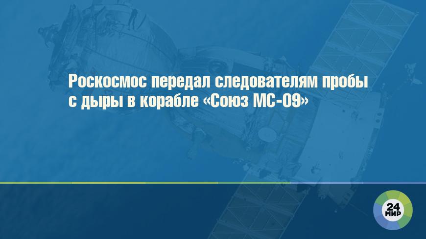 Роскосмос передал следователям пробы с дыры в корабле «Союз МС-09»