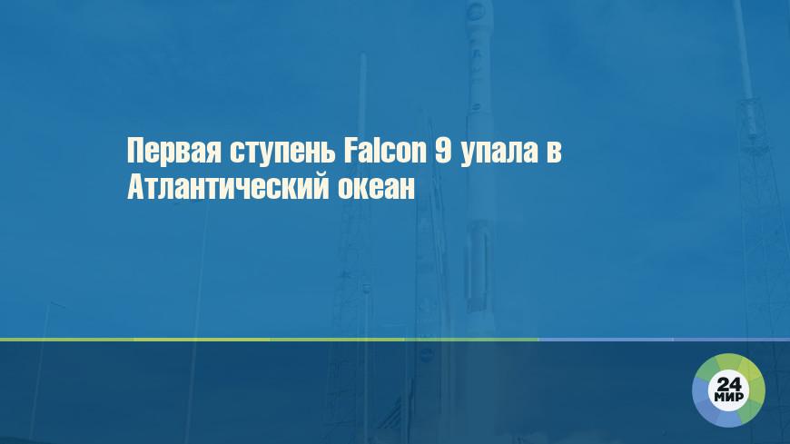 Первая ступень Falcon 9 упала в Атлантический океан