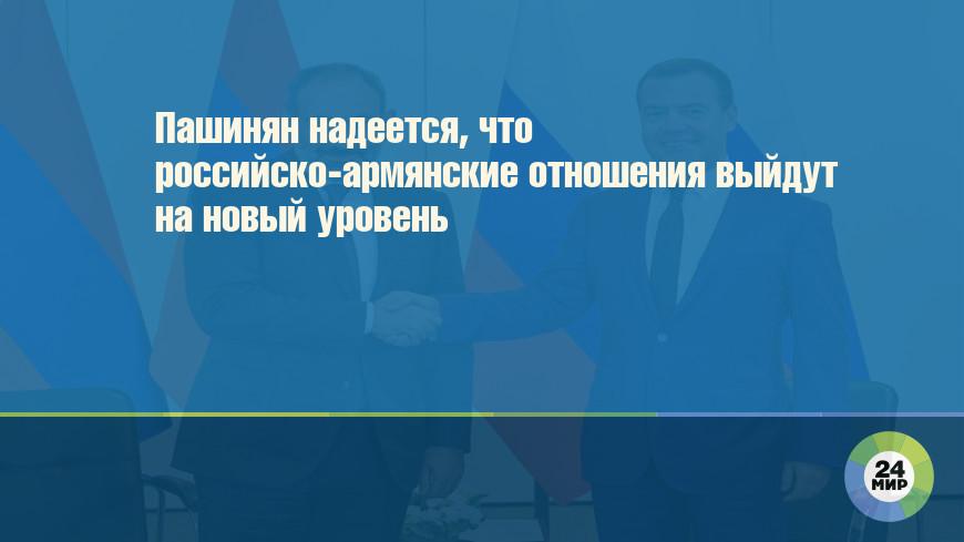 Пашинян надеется, что российско-армянские отношения выйдут на новый уровень